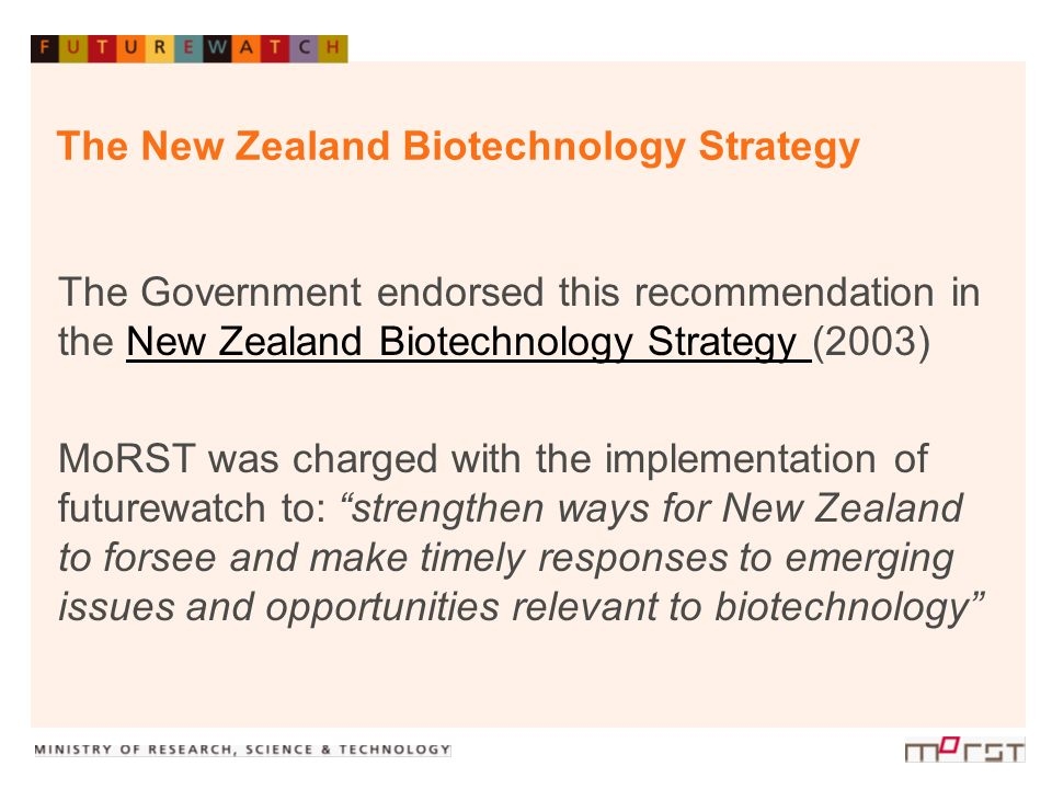 The New Zealand Biotechnology Strategy The Government endorsed this recommendation in the New Zealand Biotechnology Strategy (2003)New Zealand Biotech