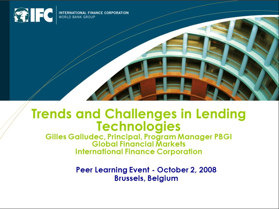 Peer Learning Event - October 2, 2008 Brussels, Belgium Trends and Challenges in Lending Technologies Gilles Galludec, Principal, Program Manager PBGI Global Financial Markets International Finance Corporation