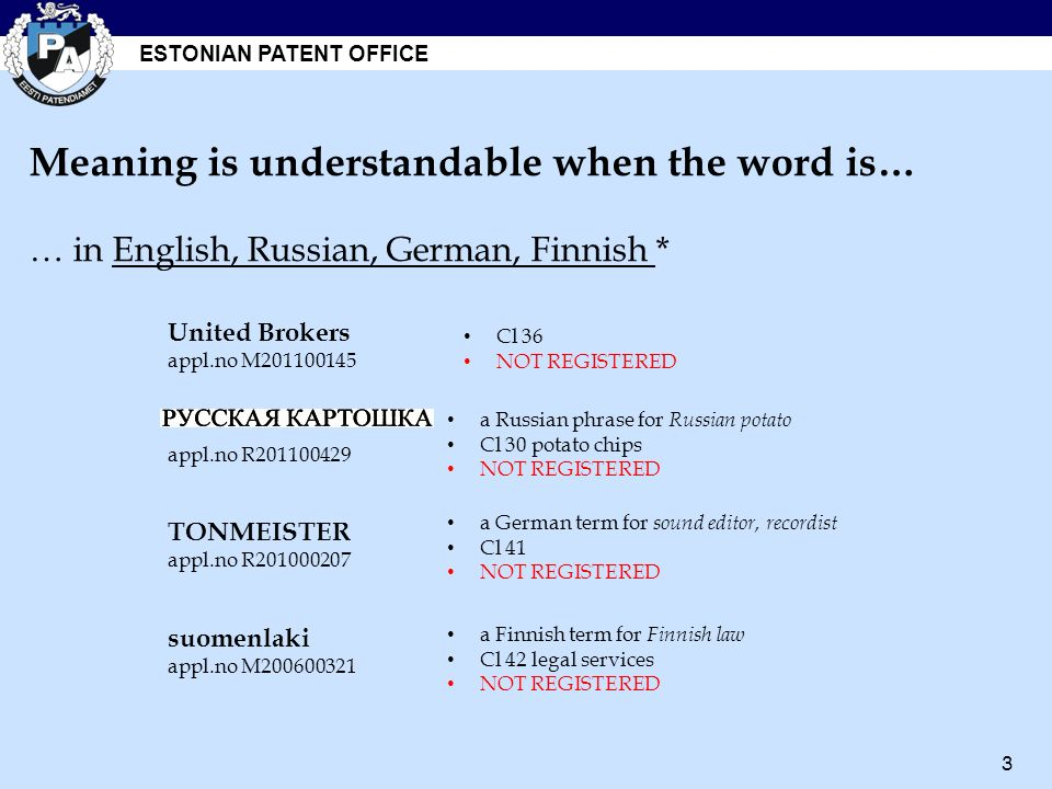 ESTONIAN PATENT OFFICE 3 a Russian phrase for Russian potato Cl 30 potato chips NOT REGISTERED suomenlaki appl.no M200600321 appl.no R201100429 TONMEISTER appl.no R201000207 a German term for sound editor, recordist Cl 41 NOT REGISTERED a Finnish term for Finnish law Cl 42 legal services NOT REGISTERED United Brokers appl.no M201100145 Cl 36 NOT REGISTERED Meaning is understandable when the word is… … in English, Russian, German, Finnish *
