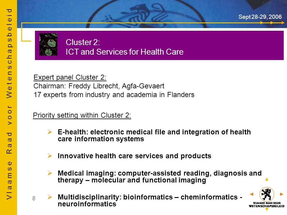 V l a a m s e R a a d v o o r W e t e n s c h a p s b e l e i d 8 Sept 28-29, 2006 Cluster 2: ICT and Services for Health Care Expert panel Cluster 2: Chairman: Freddy Librecht, Agfa-Gevaert 17 experts from industry and academia in Flanders Priority setting within Cluster 2: E-health: electronic medical file and integration of health care information systems Innovative health care services and products Medical imaging: computer-assisted reading, diagnosis and therapy – molecular and functional imaging Multidisciplinarity: bioinformatics – cheminformatics - neuroinformatics