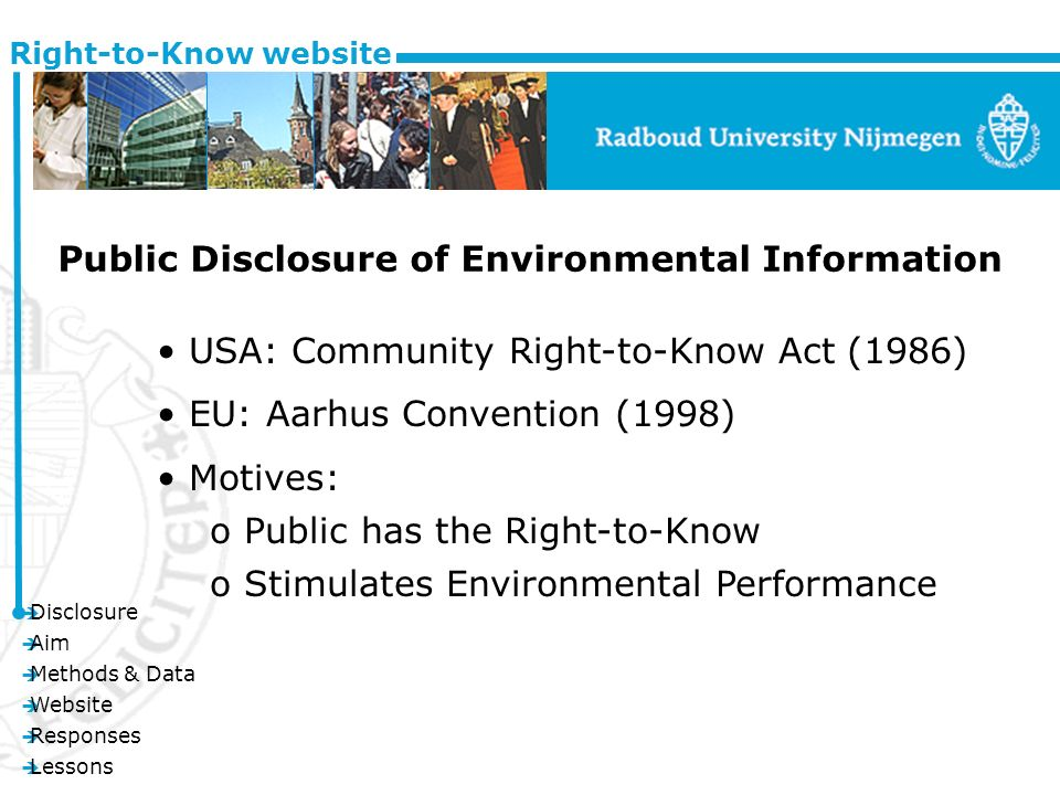è Disclosure è Aim è Methods & Data è Website è Responses è Lessons Right-to-Know website Public Disclosure of Environmental Information USA: Community Right-to-Know Act (1986) EU: Aarhus Convention (1998) Motives: o Public has the Right-to-Know o Stimulates Environmental Performance