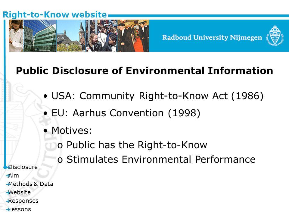 è Disclosure è Aim è Methods & Data è Website è Responses è Lessons Right-to-Know website Public Disclosure of Environmental Information USA: Community Right-to-Know Act (1986) EU: Aarhus Convention (1998) Motives: o Public has the Right-to-Know o Stimulates Environmental Performance