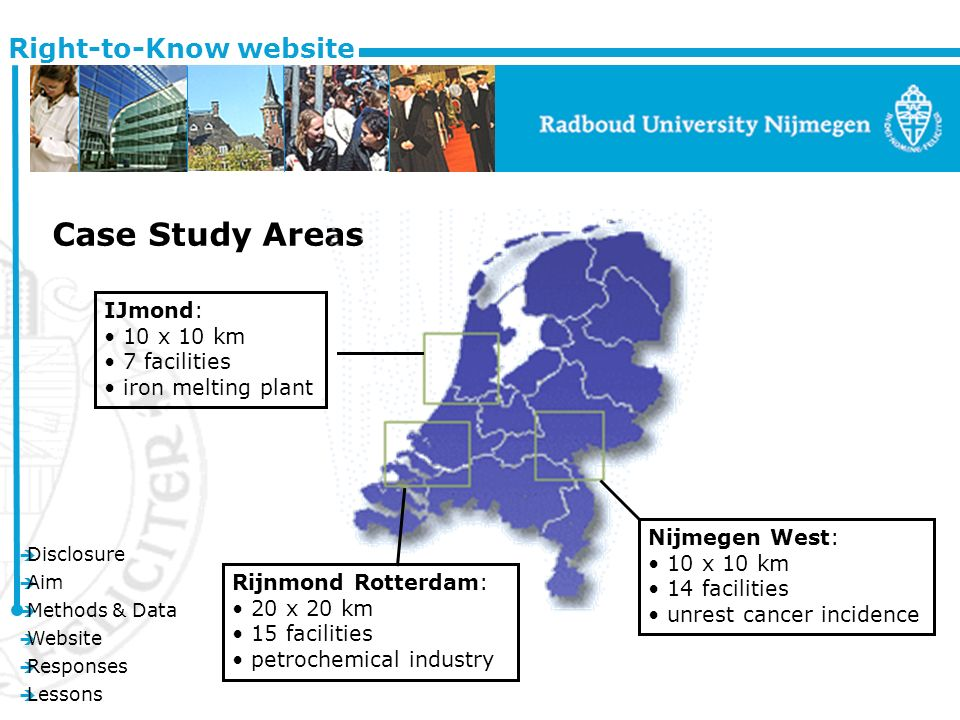 è Disclosure è Aim è Methods & Data è Website è Responses è Lessons Right-to-Know website Case Study Areas Rijnmond Rotterdam: 20 x 20 km 15 facilities petrochemical industry Nijmegen West: 10 x 10 km 14 facilities unrest cancer incidence IJmond: 10 x 10 km 7 facilities iron melting plant