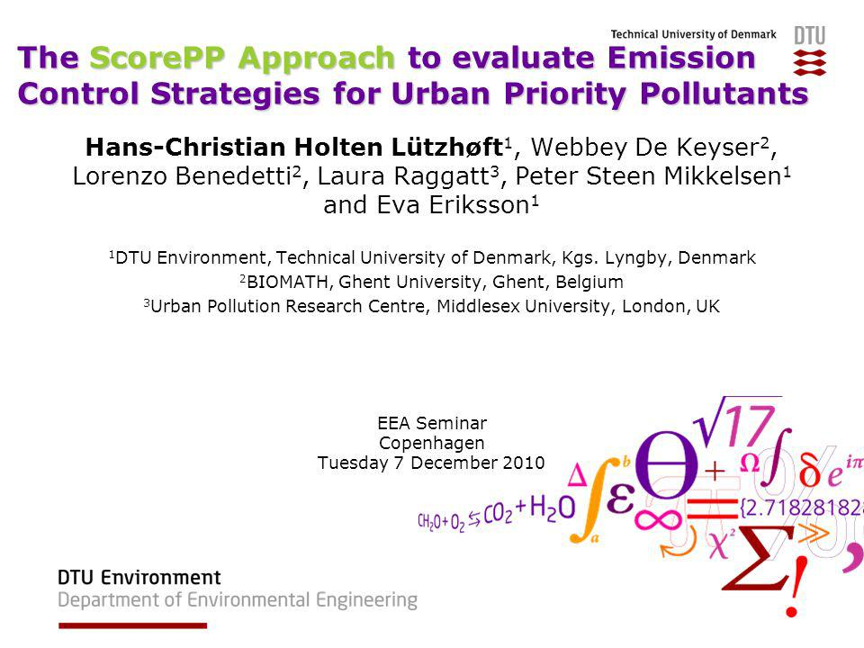 The ScorePP Approach to evaluate Emission Control Strategies for Urban Priority Pollutants Hans-Christian Holten Lützhøft 1, Webbey De Keyser 2, Lorenzo Benedetti 2, Laura Raggatt 3, Peter Steen Mikkelsen 1 and Eva Eriksson 1 1 DTU Environment, Technical University of Denmark, Kgs.