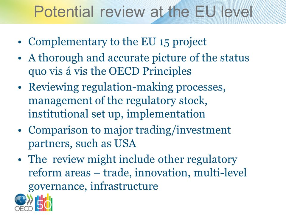 Potential review at the EU level Complementary to the EU 15 project A thorough and accurate picture of the status quo vis á vis the OECD Principles Reviewing regulation-making processes, management of the regulatory stock, institutional set up, implementation Comparison to major trading/investment partners, such as USA The review might include other regulatory reform areas – trade, innovation, multi-level governance, infrastructure