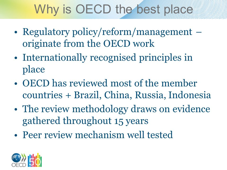 Why is OECD the best place Regulatory policy/reform/management – originate from the OECD work Internationally recognised principles in place OECD has reviewed most of the member countries + Brazil, China, Russia, Indonesia The review methodology draws on evidence gathered throughout 15 years Peer review mechanism well tested