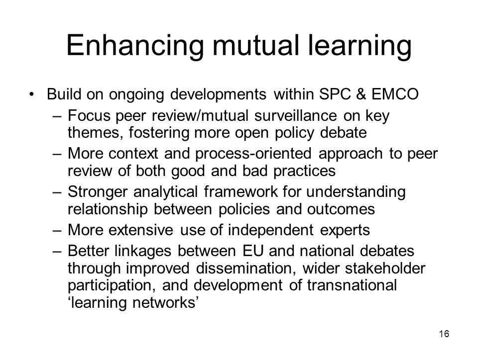 16 Enhancing mutual learning Build on ongoing developments within SPC & EMCO –Focus peer review/mutual surveillance on key themes, fostering more open policy debate –More context and process-oriented approach to peer review of both good and bad practices –Stronger analytical framework for understanding relationship between policies and outcomes –More extensive use of independent experts –Better linkages between EU and national debates through improved dissemination, wider stakeholder participation, and development of transnational learning networks