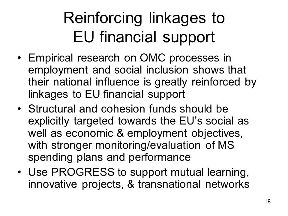18 Reinforcing linkages to EU financial support Empirical research on OMC processes in employment and social inclusion shows that their national influence is greatly reinforced by linkages to EU financial support Structural and cohesion funds should be explicitly targeted towards the EUs social as well as economic & employment objectives, with stronger monitoring/evaluation of MS spending plans and performance Use PROGRESS to support mutual learning, innovative projects, & transnational networks