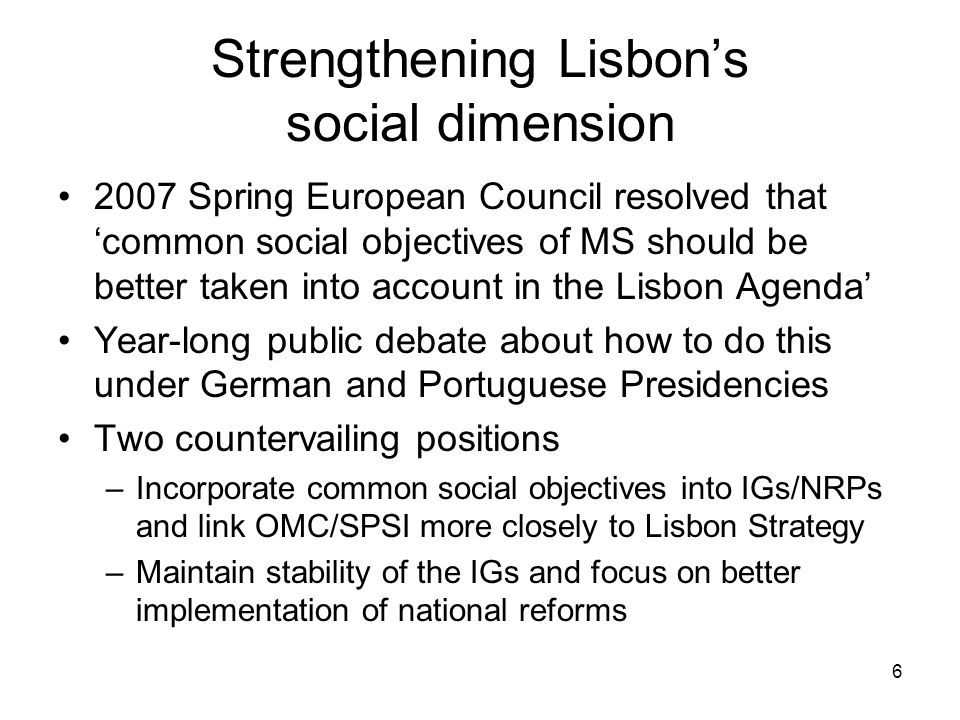 7 The new cycle of Integrated Guidelines 2008-2011 No change to the existing set of Guidelines Social dimension of Lisbon strengthened by revision of accompanying explanatory text –IGs designed to contribute to social cohesion objectives as well as growth and jobs –Need for strengthened interaction with OMC/SPSI –MS should ensure that economic, employment, & social developments are mutually reinforcing through broad stakeholder partnerships/systematic follow-up –MS encouraged to monitor social impact of reforms