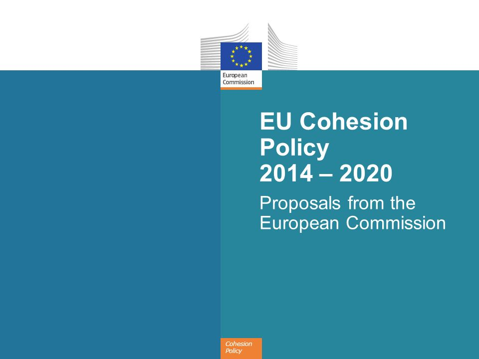 Cohesion Policy EU Cohesion Policy 2014 – 2020 Proposals from the European Commission