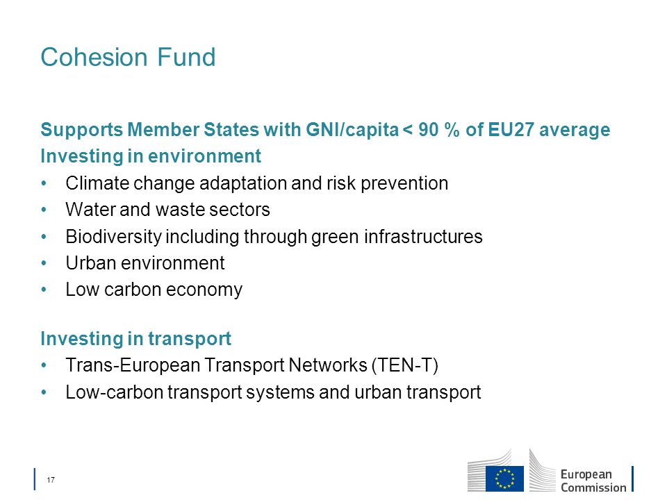 17 Cohesion Fund Supports Member States with GNI/capita < 90 % of EU27 average Investing in environment Climate change adaptation and risk prevention