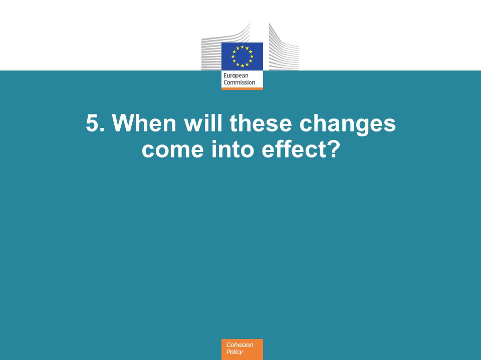 Cohesion Policy 5. When will these changes come into effect?