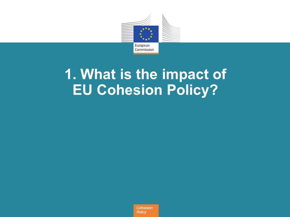 Cohesion Policy 1. What is the impact of EU Cohesion Policy?