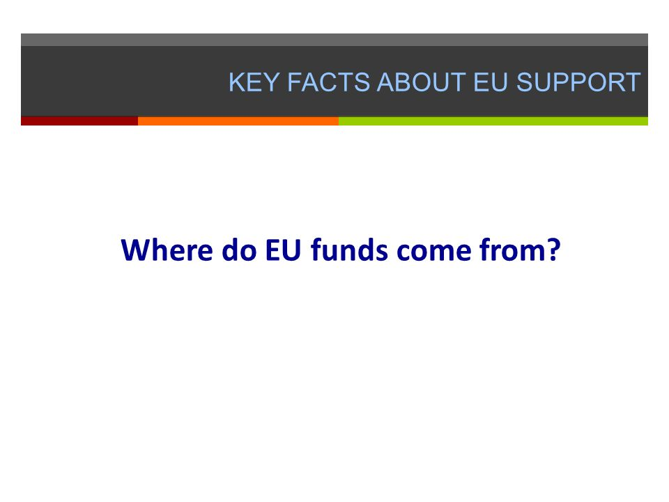 KEY FACTS ABOUT EU SUPPORT Where do EU funds come from