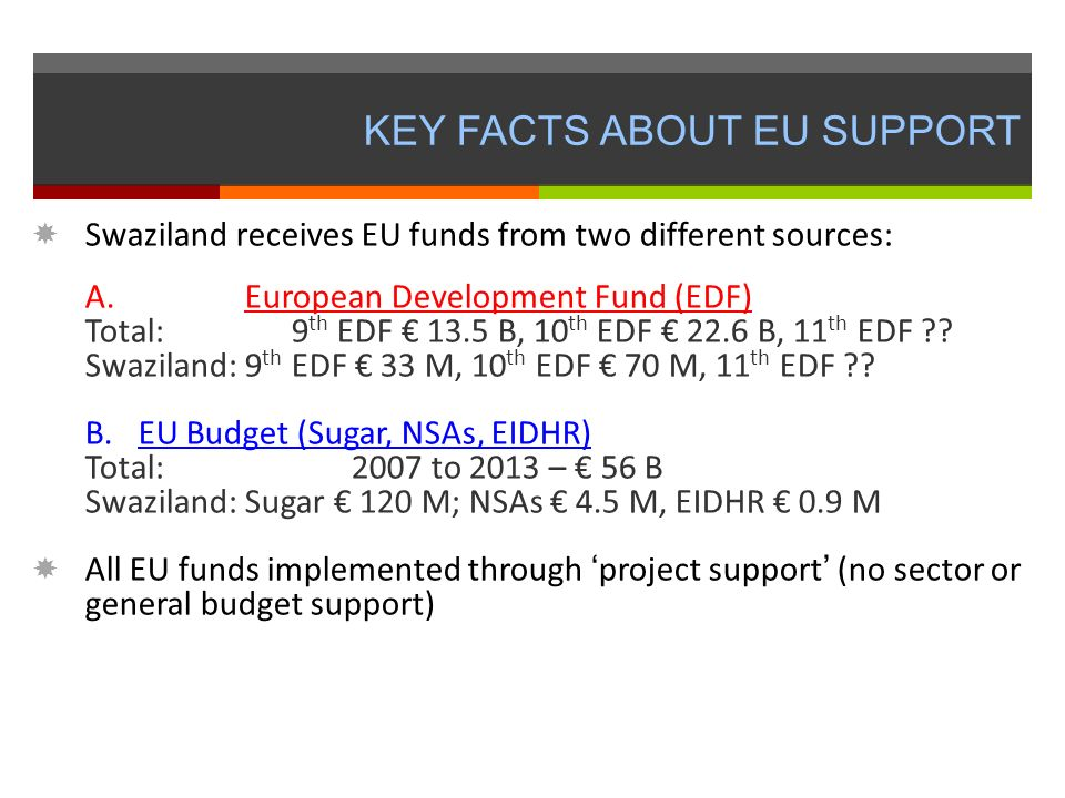KEY FACTS ABOUT EU SUPPORT Swaziland receives EU funds from two different sources: A.