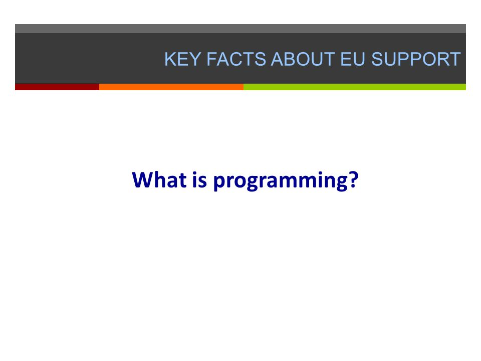 KEY FACTS ABOUT EU SUPPORT What is programming