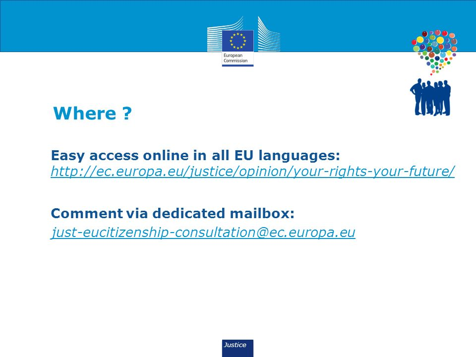 Justice Where ? Easy access online in all EU languages: http://ec.europa.eu/justice/opinion/your-rights-your-future/ Comment via dedicated mailbox: ju