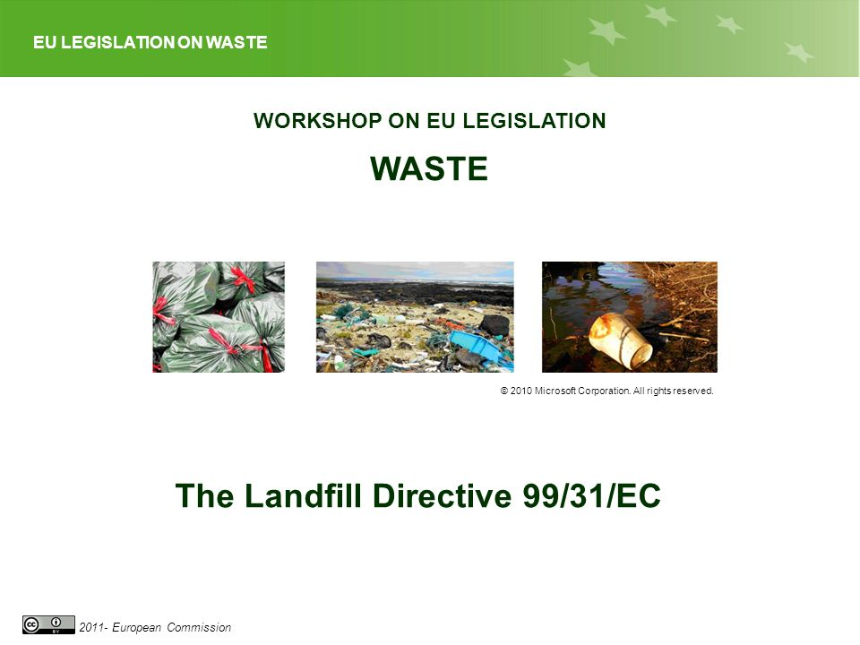 EU LEGISLATION ON WASTE 2011- European Commission WORKSHOP ON EU LEGISLATION WASTE © 2010 Microsoft Corporation. All rights reserved. The Landfill Dir