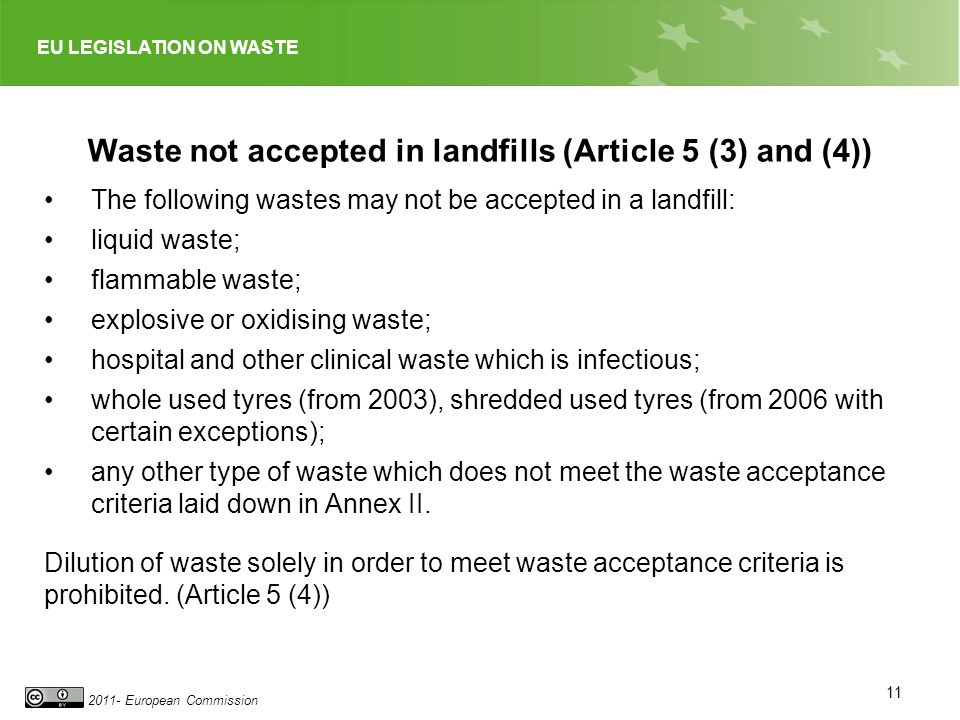 EU LEGISLATION ON WASTE 2011- European Commission 11 Waste not accepted in landfills (Article 5 (3) and (4)) The following wastes may not be accepted