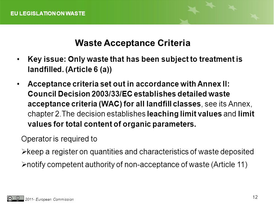EU LEGISLATION ON WASTE 2011- European Commission 12 Waste Acceptance Criteria Key issue: Only waste that has been subject to treatment is landfilled.