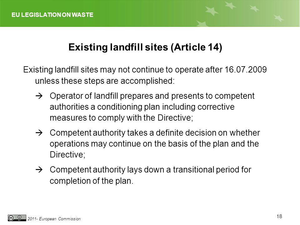 EU LEGISLATION ON WASTE 2011- European Commission 18 Existing landfill sites (Article 14) Existing landfill sites may not continue to operate after 16