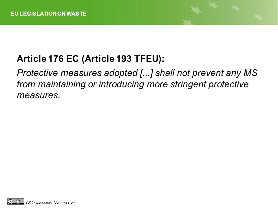 EU LEGISLATION ON WASTE 2011- European Commission Article 176 EC (Article 193 TFEU): Protective measures adopted [...] shall not prevent any MS from m