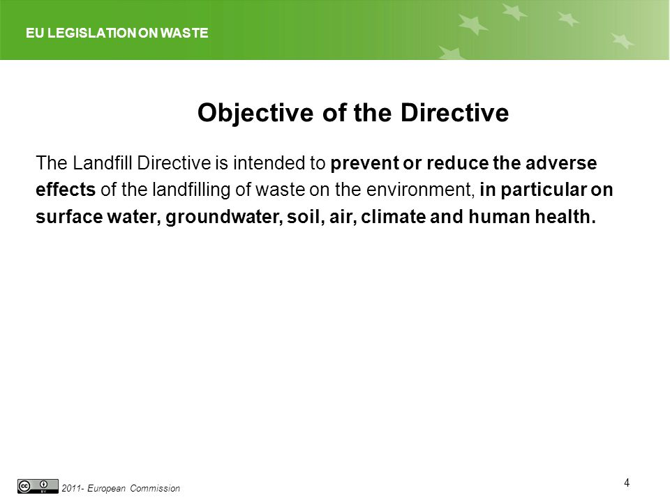 EU LEGISLATION ON WASTE 2011- European Commission 4 Objective of the Directive The Landfill Directive is intended to prevent or reduce the adverse eff