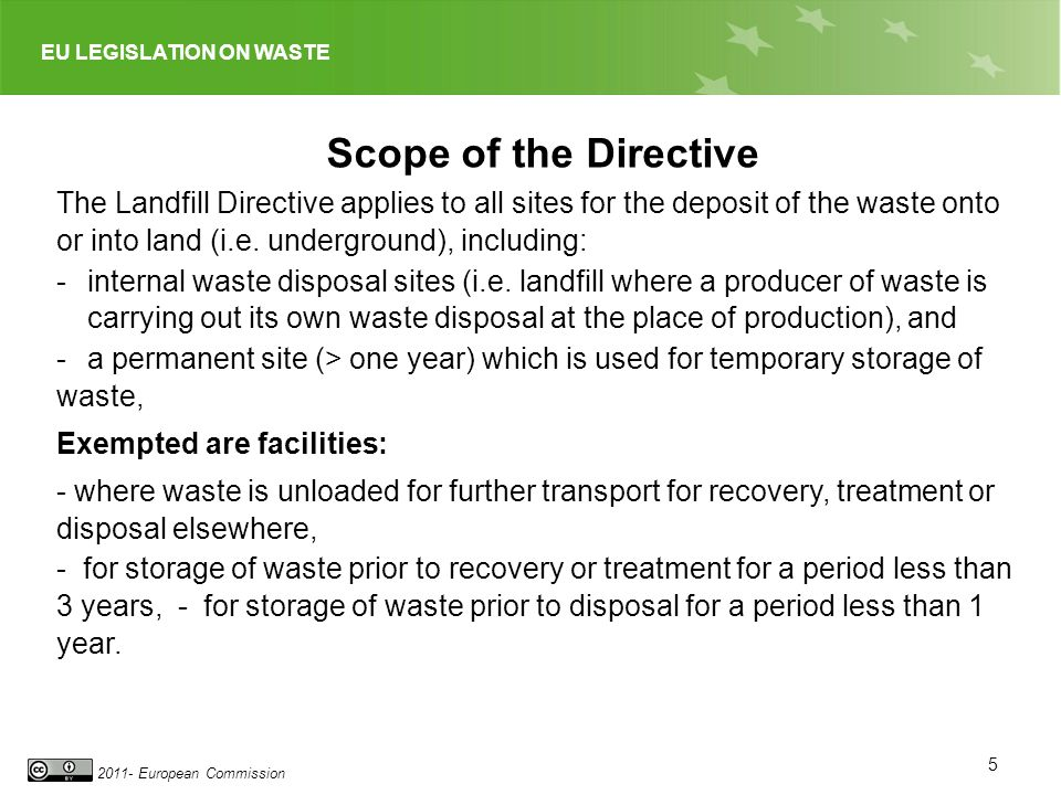 EU LEGISLATION ON WASTE 2011- European Commission 5 Scope of the Directive The Landfill Directive applies to all sites for the deposit of the waste on