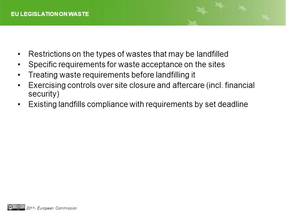 EU LEGISLATION ON WASTE 2011- European Commission Restrictions on the types of wastes that may be landfilled Specific requirements for waste acceptanc