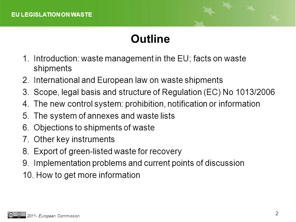 2011- European Commission 2 Outline 1.Introduction: waste management in the EU; facts on waste shipments 2.International and European law on waste shipments 3.Scope, legal basis and structure of Regulation (EC) No 1013/2006 4.The new control system: prohibition, notification or information 5.The system of annexes and waste lists 6.Objections to shipments of waste 7.Other key instruments 8.Export of green-listed waste for recovery 9.Implementation problems and current points of discussion 10.