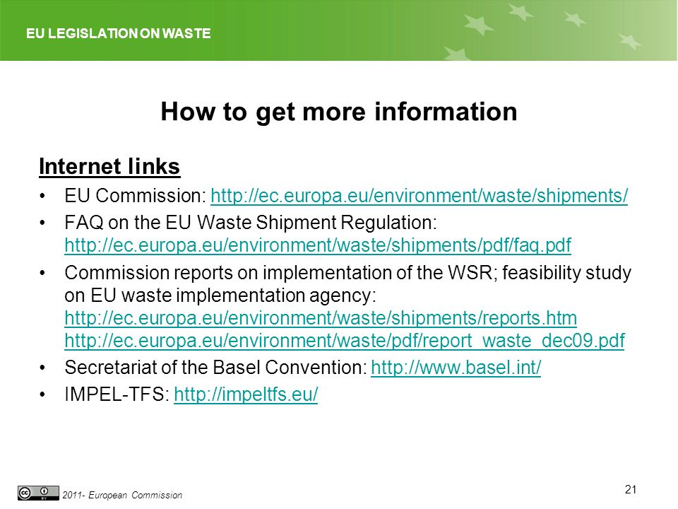 EU LEGISLATION ON WASTE 2011- European Commission How to get more information Internet links EU Commission: http://ec.europa.eu/environment/waste/shipments/http://ec.europa.eu/environment/waste/shipments/ FAQ on the EU Waste Shipment Regulation: http://ec.europa.eu/environment/waste/shipments/pdf/faq.pdf http://ec.europa.eu/environment/waste/shipments/pdf/faq.pdf Commission reports on implementation of the WSR; feasibility study on EU waste implementation agency: http://ec.europa.eu/environment/waste/shipments/reports.htm http://ec.europa.eu/environment/waste/pdf/report_waste_dec09.pdf http://ec.europa.eu/environment/waste/shipments/reports.htm http://ec.europa.eu/environment/waste/pdf/report_waste_dec09.pdf Secretariat of the Basel Convention: http://www.basel.int/http://www.basel.int/ IMPEL-TFS: http://impeltfs.eu/http://impeltfs.eu/ 21