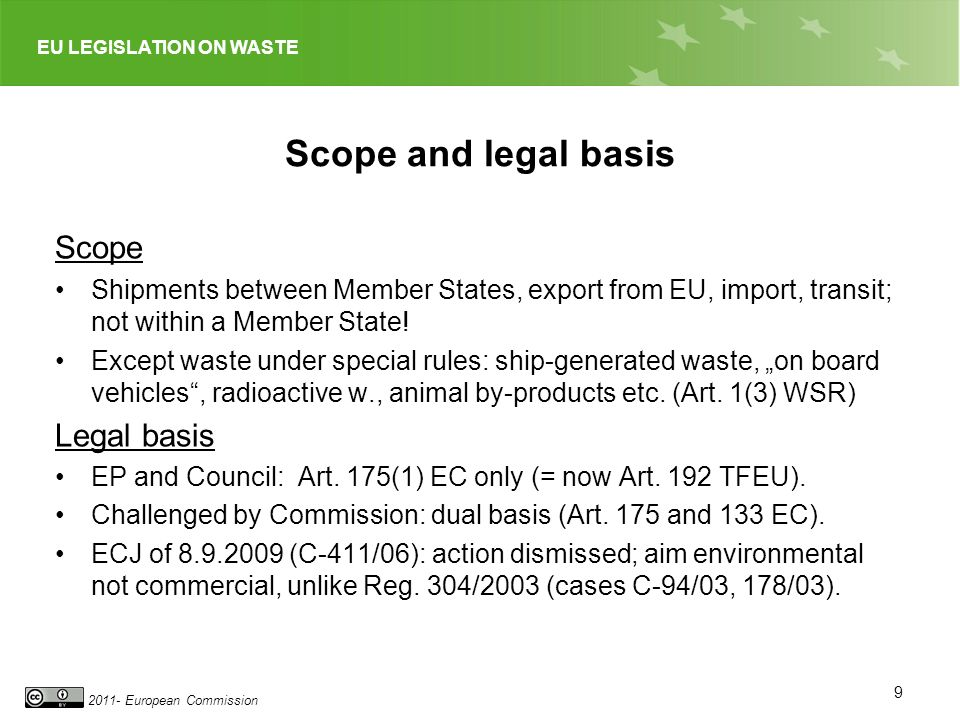 EU LEGISLATION ON WASTE 2011- European Commission Scope and legal basis Scope Shipments between Member States, export from EU, import, transit; not within a Member State.