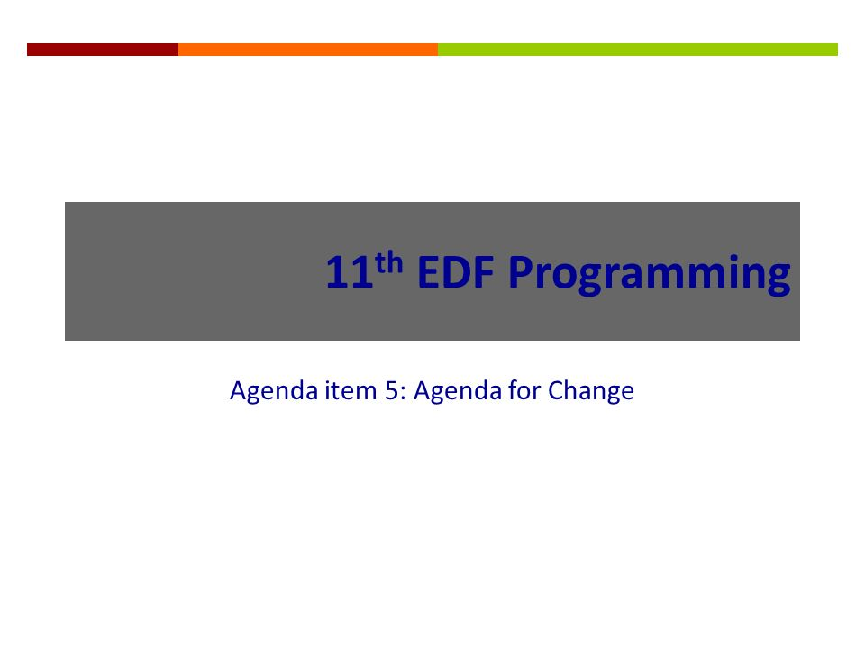 11 th EDF Programming Agenda item 5: Agenda for Change