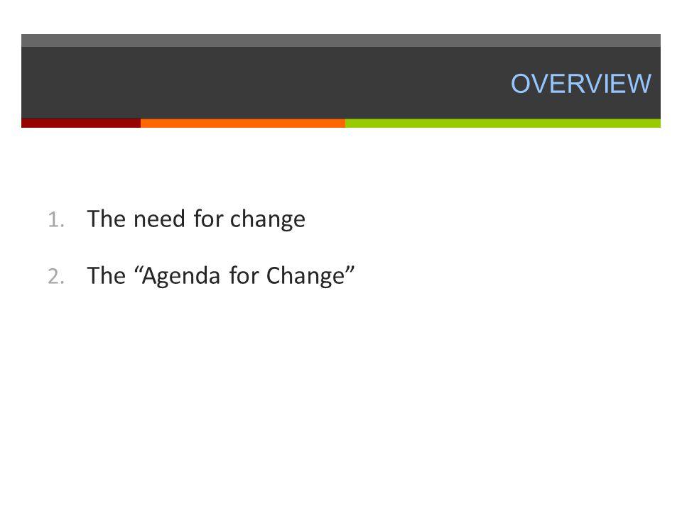 OVERVIEW 1. The need for change 2. The Agenda for Change