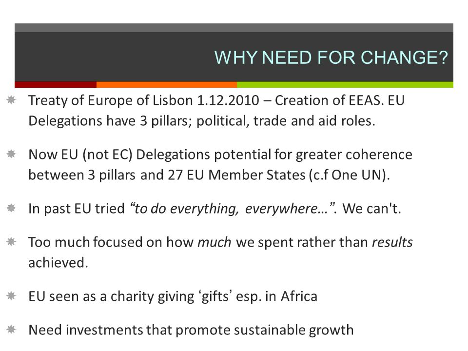 WHY NEED FOR CHANGE. Treaty of Europe of Lisbon 1.12.2010 – Creation of EEAS.