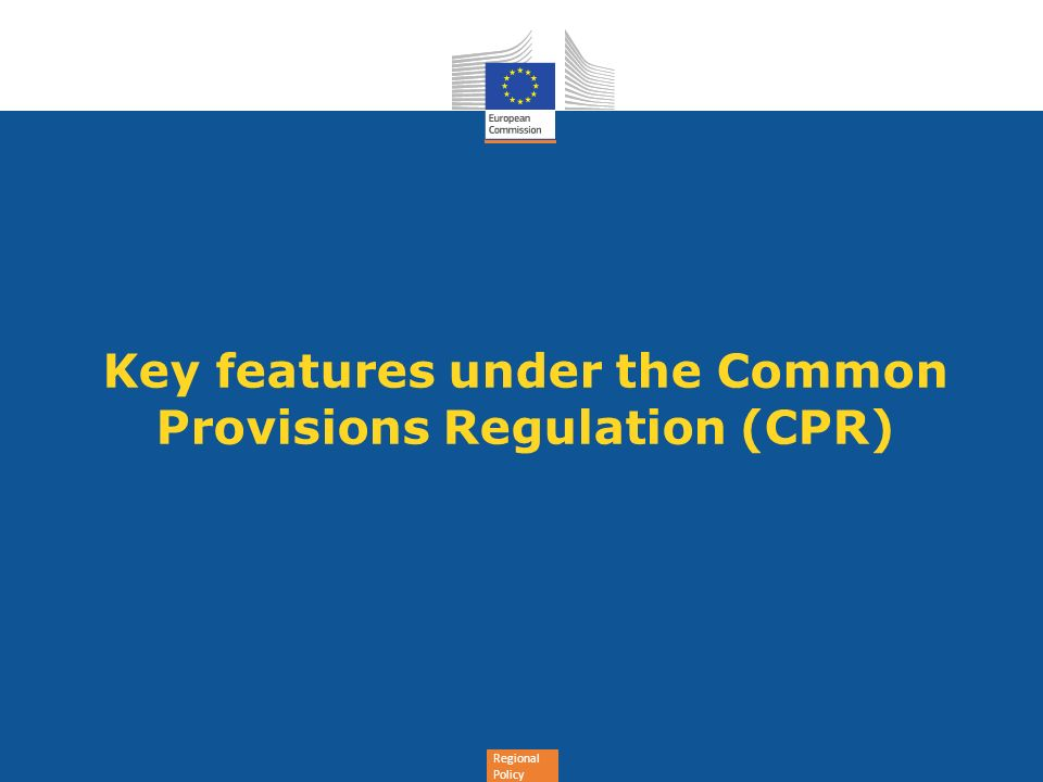 Regional Policy Key features under the Common Provisions Regulation (CPR)