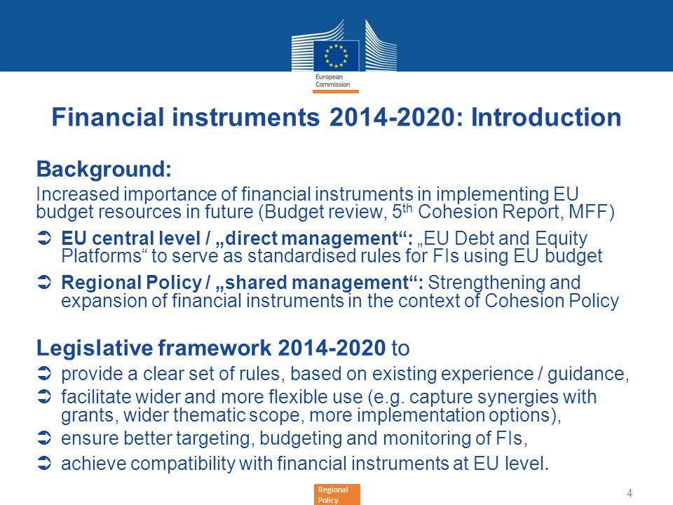 Regional Policy Financial instruments 2014-2020: Key novelties (1) Wider scope: Expansion to all thematic objectives & priorities foreseen by ESIF OPs (ERDF, ESF, Cohesion Fund, EAFRD,EMFF) More implementation options for managing authorities: Contribution to national or regional EU level FIs under shared management Tailor-made instruments (cf.