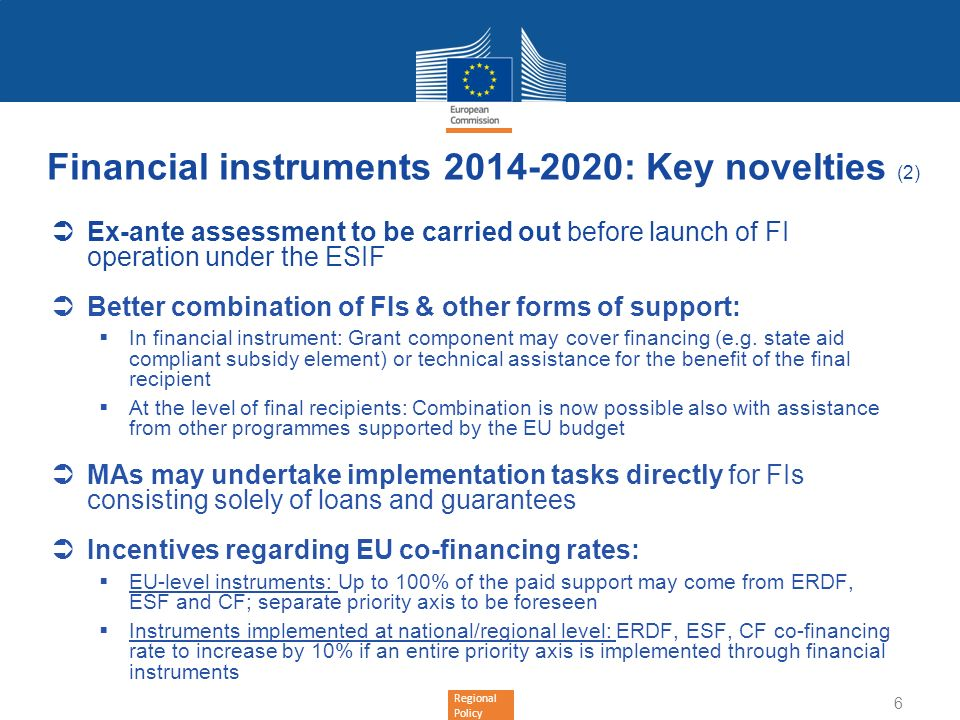 Regional Policy Financial instruments 2014-2020: Key novelties (3) Phased contributions to FIs MAs to pay programme contributions in at least 4 tranches Subsequent payments from MA to FI to be made on the basis of FI investment rate in relation to programme contributions received More detailed rules concerning eligible expenditure at closure, the (re-)use of interest/other gains and ESIF resources returned during the programming period, the use of interest/other gains and ESIF resources returned after closure (legacy) Annual reporting by MAs MA to report to COM on FI operations annually (annex to the annual implementation report); reporting items should be aligned with requirements of the Financial Regulation COM to publish annual summary report on the basis of data received 7
