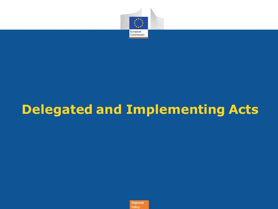 Regional Policy Delegated Acts (Article 290 TFEU) and Implementing Acts (Article 291 TFEU) The CPR gives four empowerments for delegated acts and five empowerments for implementing acts Delegated Acts allow supplementing non-essential elements of the basic legislative act to provide for a coherent framework and continuity of guidance given previously by the Commission Implementing Acts allow adoption of uniform conditions for the implementation of financial instruments The DA & IA are based on lessons learnt and as such take into account the COCOF guidance note, ECA s recommendations and the revised Financial Regulation 9