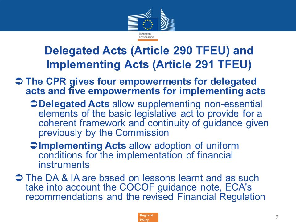 Regional Policy 10 Delegated ActsImplementing Acts 32(10): Purchase of land and combination of TA with FI 33(3)(a):FI complying with standard terms and conditions 33(4): Role, liabilities and responsibilities of bodies implementing FI and selection criteria 33(9): Transfer and management of programme contributions 34(5): Management, control and audit arrangements 35(3): Payments and withdrawal of payments to FI 36(4): Capitalisation of annual instalments for interest rate and guarantee fee subsidies 36(5): Calculating management cost and fees 40(3): Monitoring and reporting