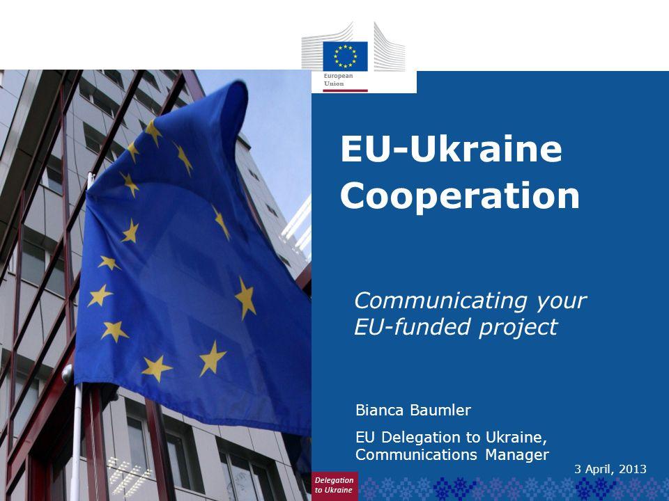 EU-Ukraine Cooperation Communicating your EU-funded project Bianca Baumler EU Delegation to Ukraine, Communications Manager 3 April, 2013