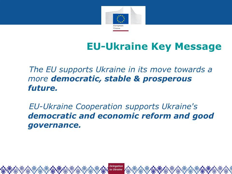 EU-Ukraine Key Message The EU supports Ukraine in its move towards a more democratic, stable & prosperous future. EU-Ukraine Cooperation supports Ukra