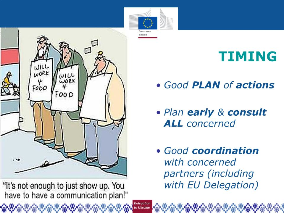 TIMING Good PLAN of actions Plan early & consult ALL concerned Good coordination with concerned partners (including with EU Delegation)