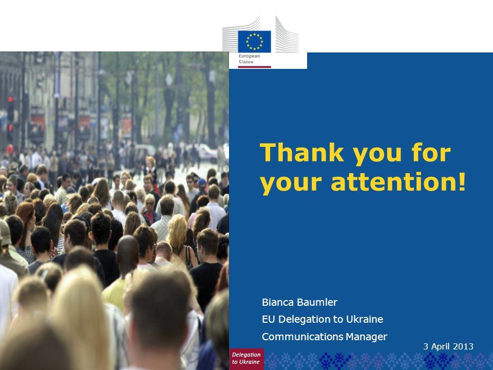 Thank you for your attention! Bianca Baumler EU Delegation to Ukraine Communications Manager 3 April 2013