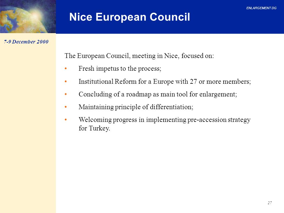 ENLARGEMENT DG 27 Nice European Council The European Council, meeting in Nice, focused on: Fresh impetus to the process; Institutional Reform for a Eu