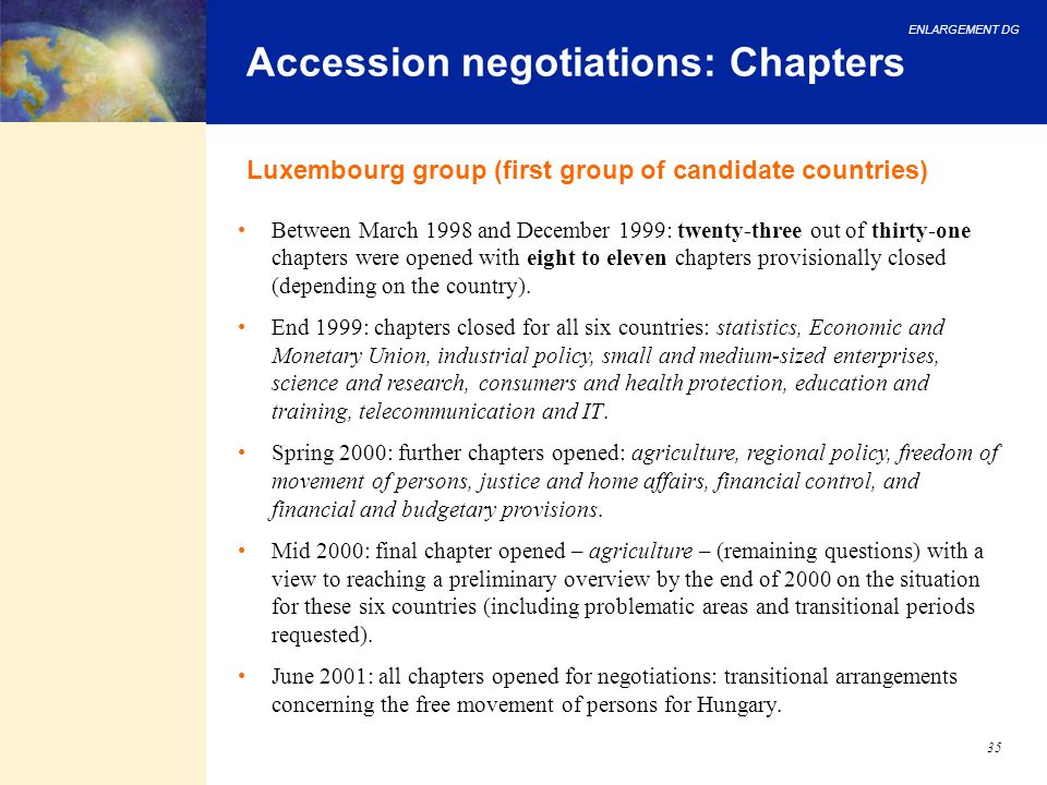 ENLARGEMENT DG 35 Accession negotiations: Chapters Luxembourg group (first group of candidate countries) Between March 1998 and December 1999: twenty-