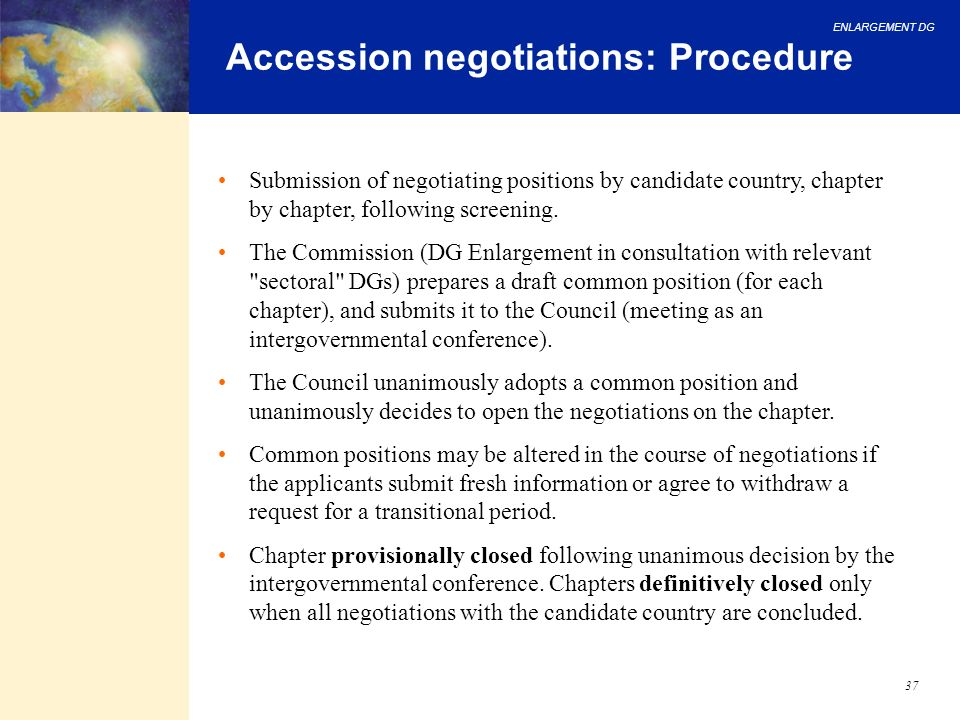 ENLARGEMENT DG 37 Accession negotiations: Procedure Submission of negotiating positions by candidate country, chapter by chapter, following screening.
