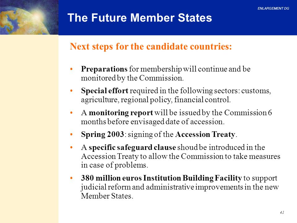 ENLARGEMENT DG 41 The Future Member States Next steps for the candidate countries: Preparations for membership will continue and be monitored by the C