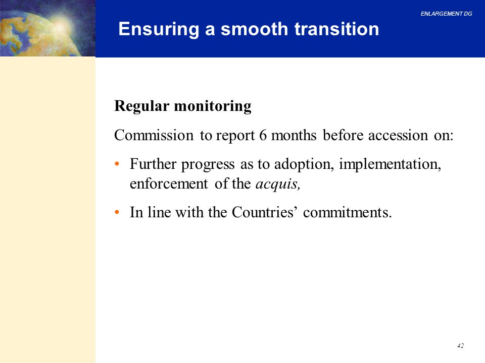 ENLARGEMENT DG 42 Ensuring a smooth transition Regular monitoring Commission to report 6 months before accession on: Further progress as to adoption,