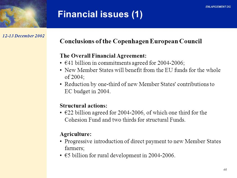 ENLARGEMENT DG 46 Conclusions of the Copenhagen European Council The Overall Financial Agreement: 41 billion in commitments agreed for 2004-2006; New